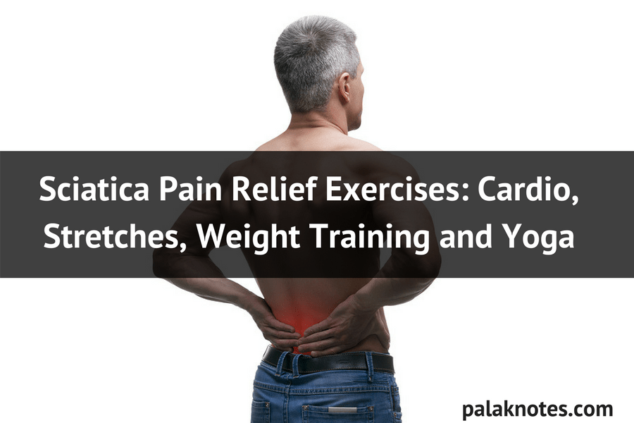 Sciatica Pain Relief Exercises: Cardio, Stretches, Weight Lifting and Yoga